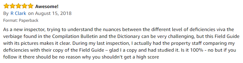 5.0 out of 5 stars | Awesome! | By R Clark on August 15, 2018 | Format: Paperback | As a new inspector, trying to understand the nuances between the different level of deficiencies viva the verbiage found in the Compilation Bulletin and the Dictionary can be very challenging, but this Field Guide with its pictures makes it clear. During my last inspection, I actually had the property staff comparing my deficiencies with their copy of the Field Guide – glad I a copy and had studied it. Is it 100% - no but if you follow it there should be no reason why you shouldn't get a high score